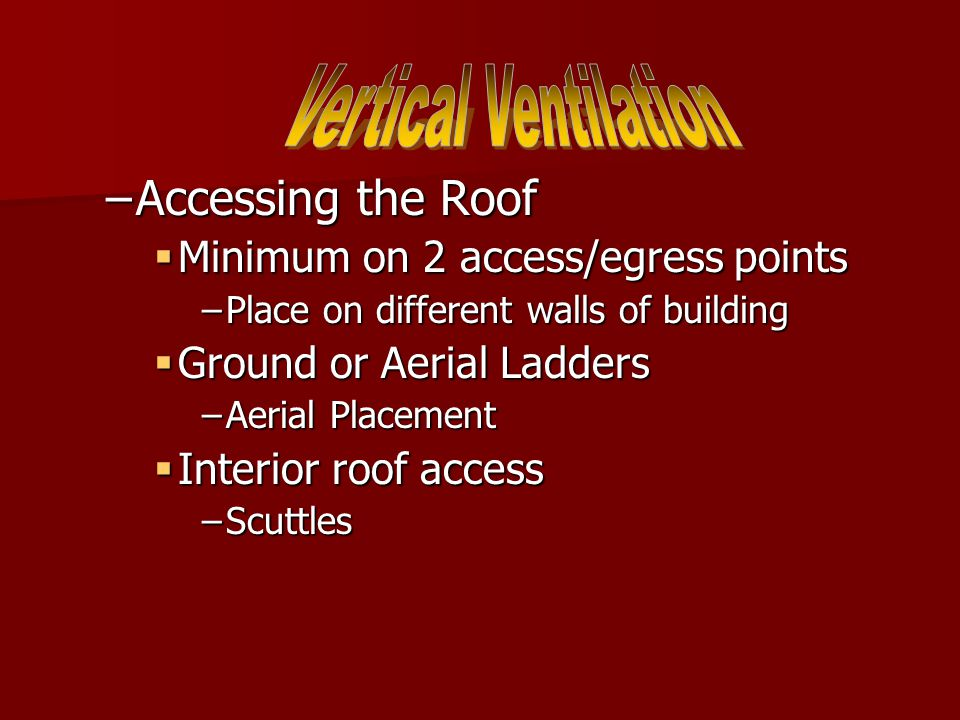 –Accessing the Roof  Minimum on 2 access/egress points –Place on different walls of building  Ground or Aerial Ladders –Aerial Placement  Interior roof access –Scuttles