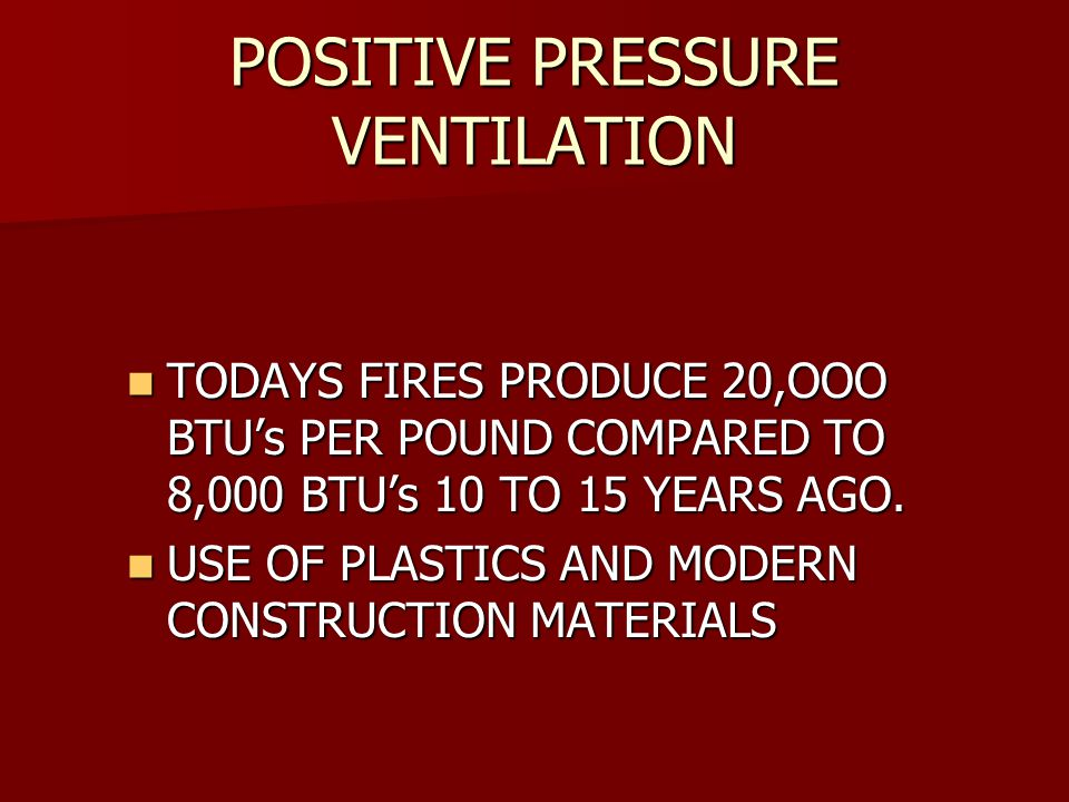 POSITIVE PRESSURE VENTILATION TODAYS FIRES PRODUCE 20,OOO BTU's PER POUND COMPARED TO 8,000 BTU's 10 TO 15 YEARS AGO.