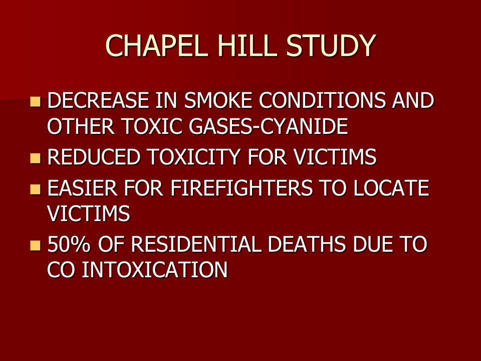 CHAPEL HILL STUDY DECREASE IN SMOKE CONDITIONS AND OTHER TOXIC GASES-CYANIDE DECREASE IN SMOKE CONDITIONS AND OTHER TOXIC GASES-CYANIDE REDUCED TOXICITY FOR VICTIMS REDUCED TOXICITY FOR VICTIMS EASIER FOR FIREFIGHTERS TO LOCATE VICTIMS EASIER FOR FIREFIGHTERS TO LOCATE VICTIMS 50% OF RESIDENTIAL DEATHS DUE TO CO INTOXICATION 50% OF RESIDENTIAL DEATHS DUE TO CO INTOXICATION