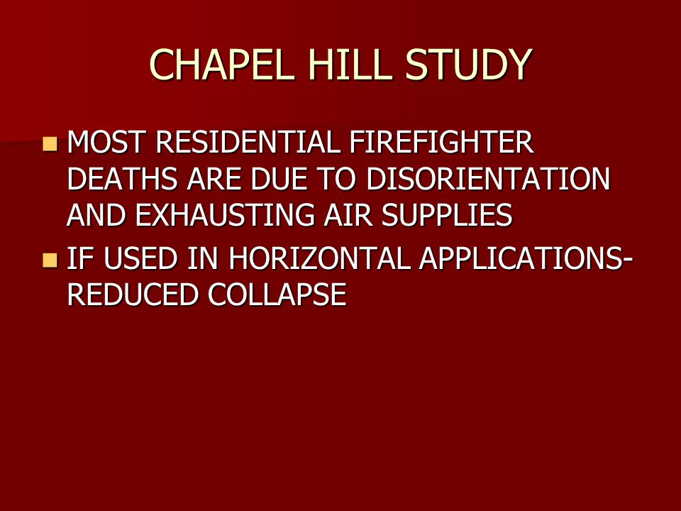 CHAPEL HILL STUDY MOST RESIDENTIAL FIREFIGHTER DEATHS ARE DUE TO DISORIENTATION AND EXHAUSTING AIR SUPPLIES MOST RESIDENTIAL FIREFIGHTER DEATHS ARE DUE TO DISORIENTATION AND EXHAUSTING AIR SUPPLIES IF USED IN HORIZONTAL APPLICATIONS- REDUCED COLLAPSE IF USED IN HORIZONTAL APPLICATIONS- REDUCED COLLAPSE