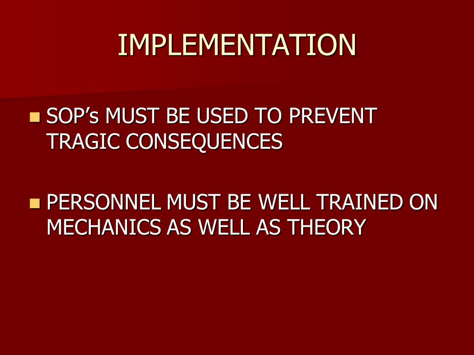 IMPLEMENTATION SOP's MUST BE USED TO PREVENT TRAGIC CONSEQUENCES SOP's MUST BE USED TO PREVENT TRAGIC CONSEQUENCES PERSONNEL MUST BE WELL TRAINED ON MECHANICS AS WELL AS THEORY PERSONNEL MUST BE WELL TRAINED ON MECHANICS AS WELL AS THEORY