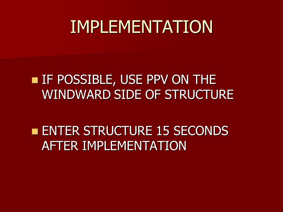 IMPLEMENTATION IF POSSIBLE, USE PPV ON THE WINDWARD SIDE OF STRUCTURE IF POSSIBLE, USE PPV ON THE WINDWARD SIDE OF STRUCTURE ENTER STRUCTURE 15 SECONDS AFTER IMPLEMENTATION ENTER STRUCTURE 15 SECONDS AFTER IMPLEMENTATION