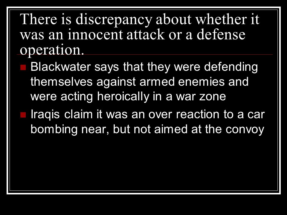 There is discrepancy about whether it was an innocent attack or a defense operation. Blackwater says that they were defending themselves against armed