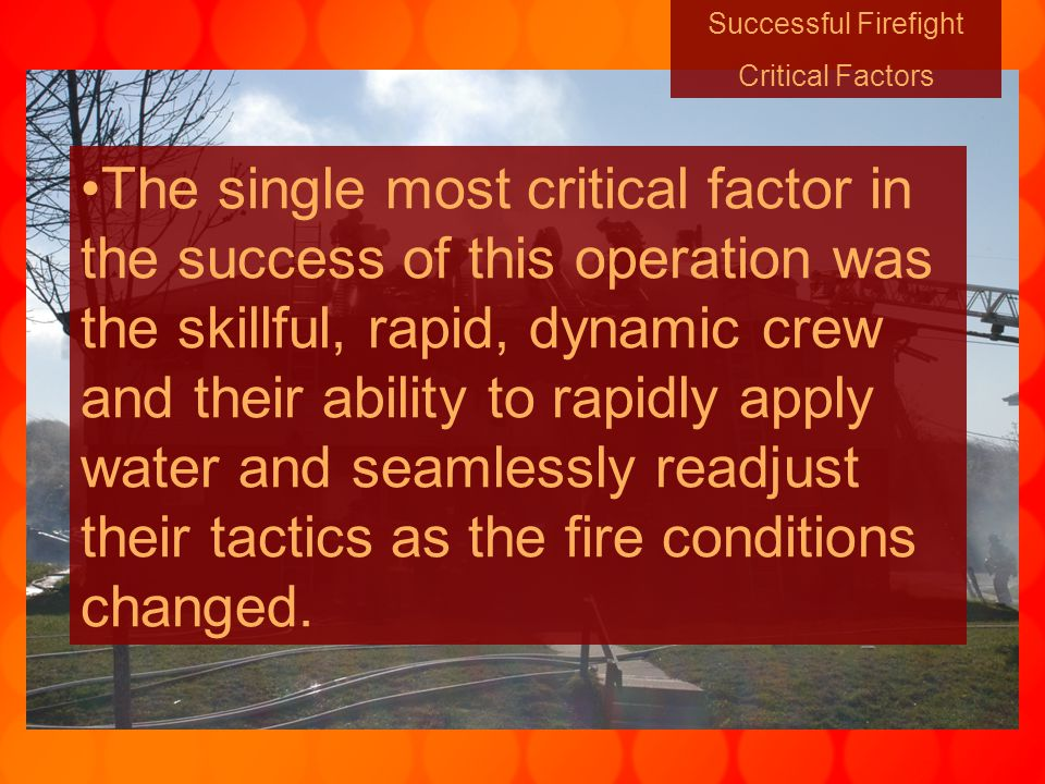 Successful Firefight Critical Factors The single most critical factor in the success of this operation was the skillful, rapid, dynamic crew and their ability to rapidly apply water and seamlessly readjust their tactics as the fire conditions changed.