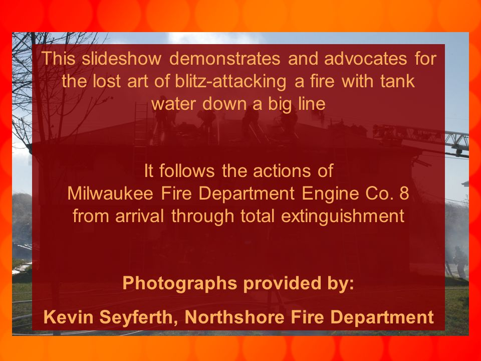 This slideshow demonstrates and advocates for the lost art of blitz-attacking a fire with tank water down a big line It follows the actions of Milwaukee Fire Department Engine Co.