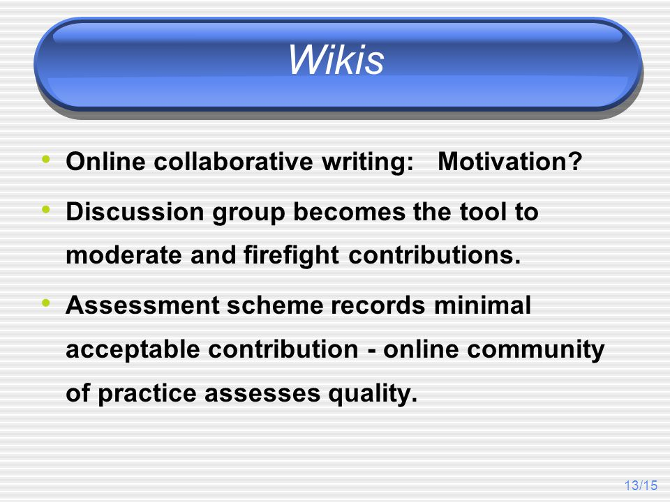 13/15 Wikis Online collaborative writing: Motivation? Discussion group becomes the tool to moderate and firefight contributions. Assessment scheme rec