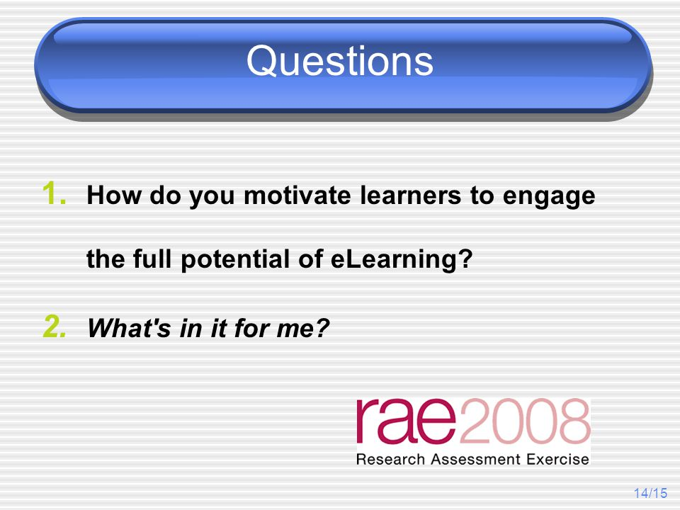 14/15 Questions 1. How do you motivate learners to engage the full potential of eLearning? 2. What's in it for me?