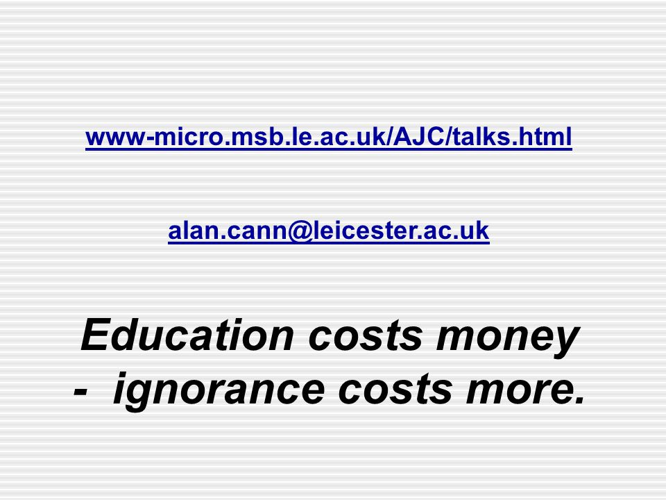 www-micro.msb.le.ac.uk/AJC/talks.html alan.cann@leicester.ac.uk Education costs money - ignorance costs more.