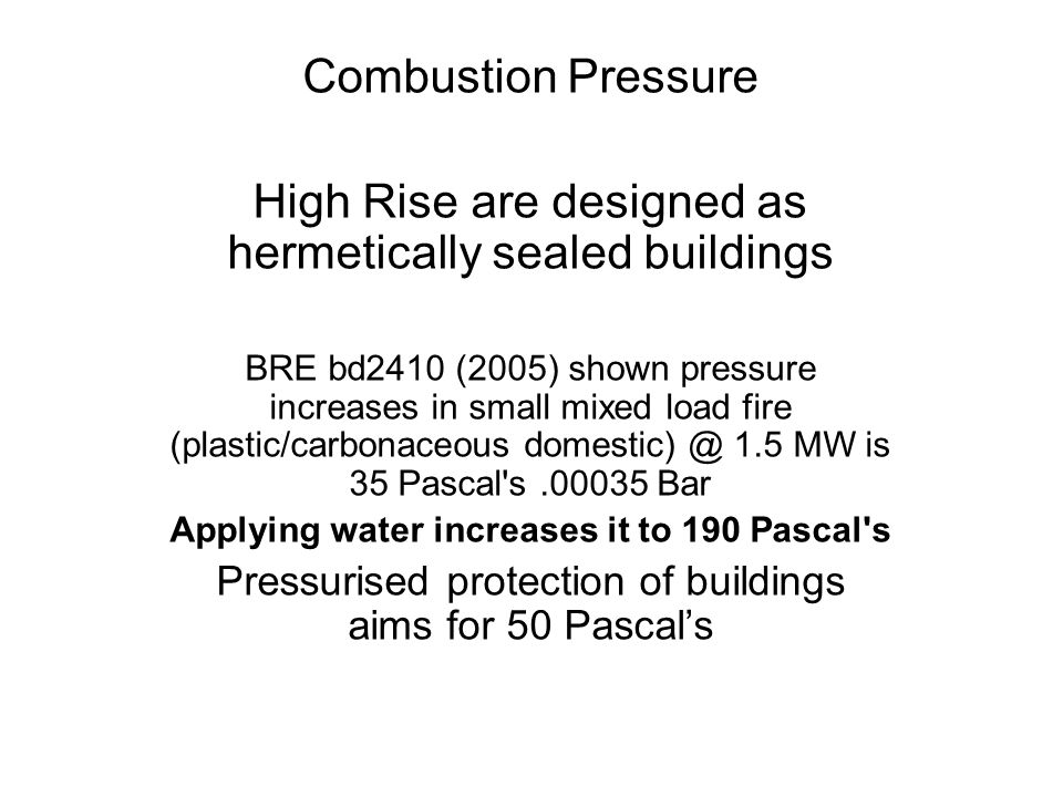 Combustion Pressure High Rise are designed as hermetically sealed buildings BRE bd2410 (2005) shown pressure increases in small mixed load fire (plastic/carbonaceous domestic) @ 1.5 MW is 35 Pascal s.00035 Bar Applying water increases it to 190 Pascal s Pressurised protection of buildings aims for 50 Pascal's