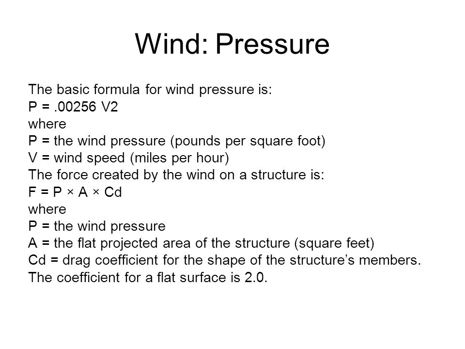 Wind: Pressure The basic formula for wind pressure is: P =.00256 V2 where P = the wind pressure (pounds per square foot) V = wind speed (miles per hour) The force created by the wind on a structure is: F = P × A × Cd where P = the wind pressure A = the flat projected area of the structure (square feet) Cd = drag coefficient for the shape of the structure's members.