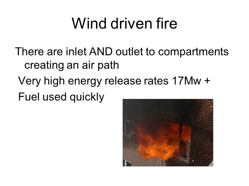 Wind driven fire There are inlet AND outlet to compartments creating an air path Very high energy release rates 17Mw + Fuel used quickly