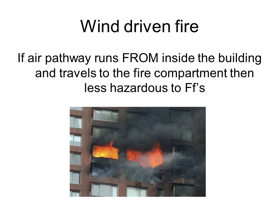 Wind driven fire If air pathway runs FROM inside the building and travels to the fire compartment then less hazardous to Ff's