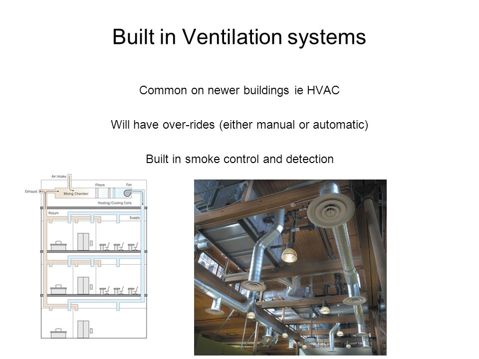 Built in Ventilation systems Common on newer buildings ie HVAC Will have over-rides (either manual or automatic) Built in smoke control and detection