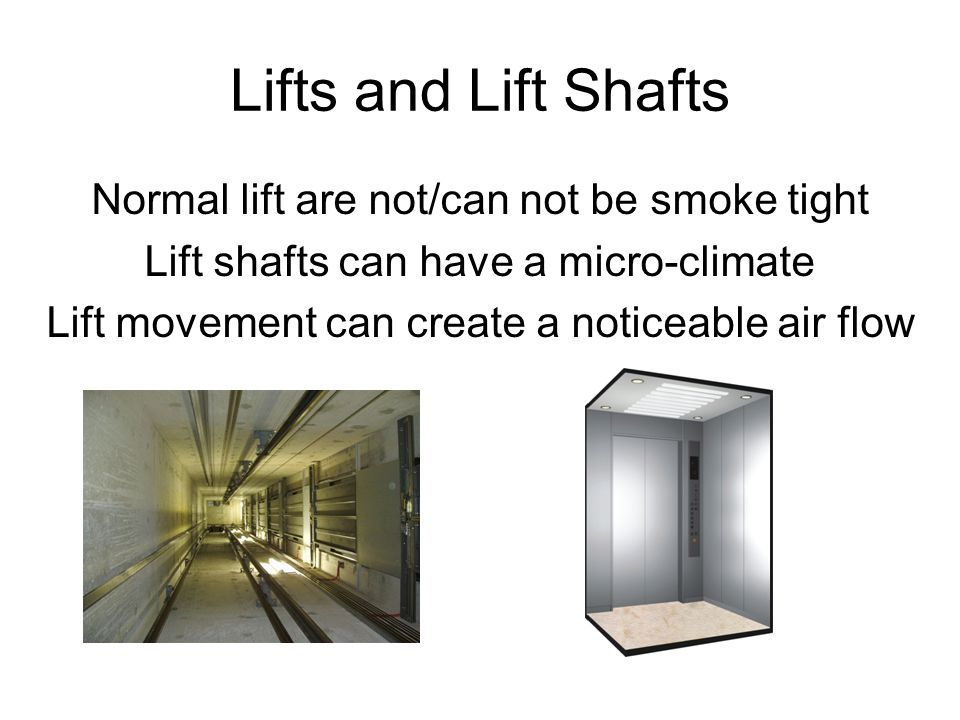 Lifts and Lift Shafts Normal lift are not/can not be smoke tight Lift shafts can have a micro-climate Lift movement can create a noticeable air flow