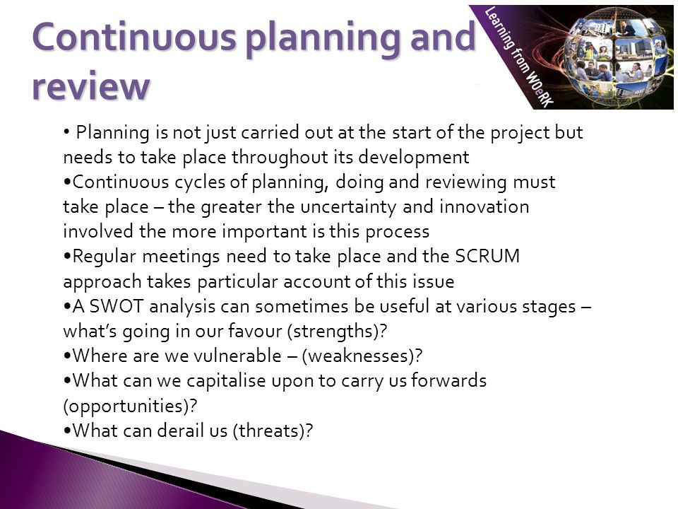 Planning is not just carried out at the start of the project but needs to take place throughout its development Continuous cycles of planning, doing and reviewing must take place – the greater the uncertainty and innovation involved the more important is this process Regular meetings need to take place and the SCRUM approach takes particular account of this issue A SWOT analysis can sometimes be useful at various stages – what's going in our favour (strengths).