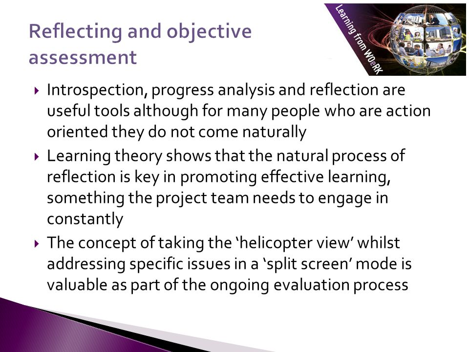  Introspection, progress analysis and reflection are useful tools although for many people who are action oriented they do not come naturally  Learning theory shows that the natural process of reflection is key in promoting effective learning, something the project team needs to engage in constantly  The concept of taking the 'helicopter view' whilst addressing specific issues in a 'split screen' mode is valuable as part of the ongoing evaluation process