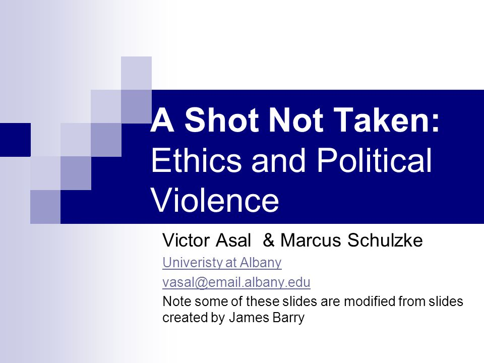 A Shot Not Taken: Ethics and Political Violence Victor Asal & Marcus Schulzke Univeristy at Albany vasal@email.albany.edu Note some of these slides are modified from slides created by James Barry