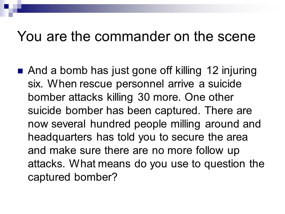 You are the commander on the scene And a bomb has just gone off killing 12 injuring six.