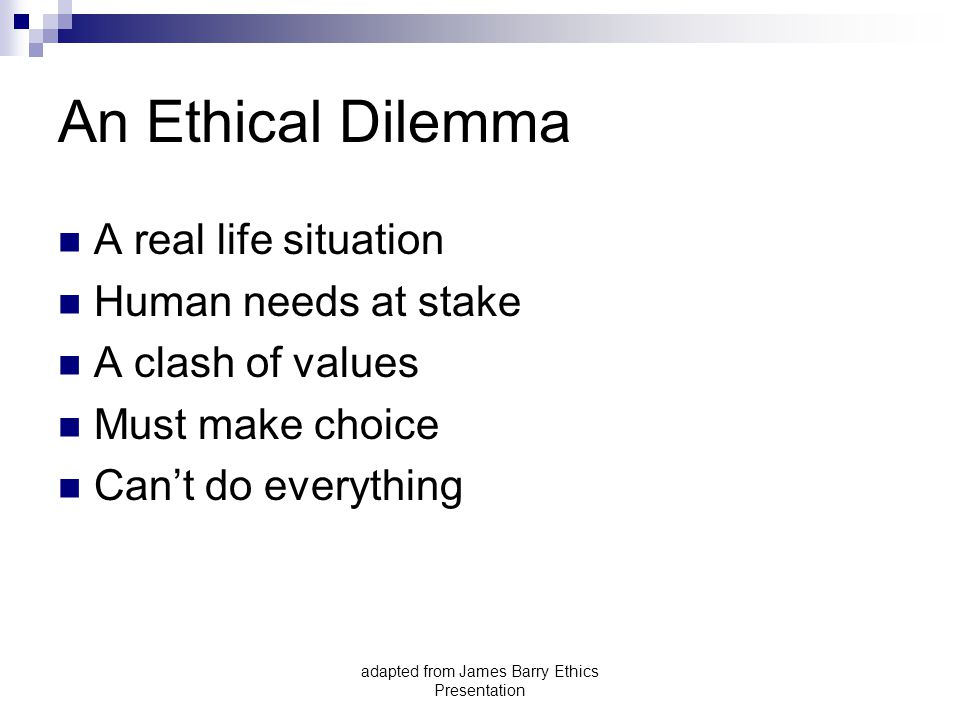 adapted from James Barry Ethics Presentation An Ethical Dilemma A real life situation Human needs at stake A clash of values Must make choice Can't do everything