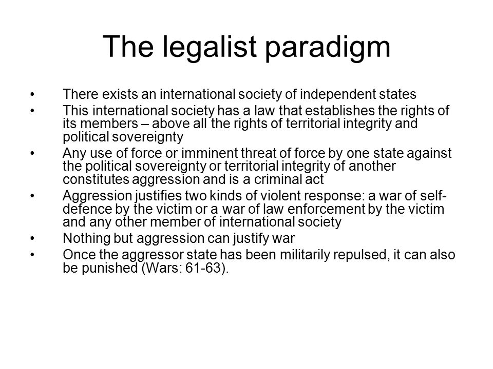 The legalist paradigm There exists an international society of independent states This international society has a law that establishes the rights of its members – above all the rights of territorial integrity and political sovereignty Any use of force or imminent threat of force by one state against the political sovereignty or territorial integrity of another constitutes aggression and is a criminal act Aggression justifies two kinds of violent response: a war of self- defence by the victim or a war of law enforcement by the victim and any other member of international society Nothing but aggression can justify war Once the aggressor state has been militarily repulsed, it can also be punished (Wars: 61-63).