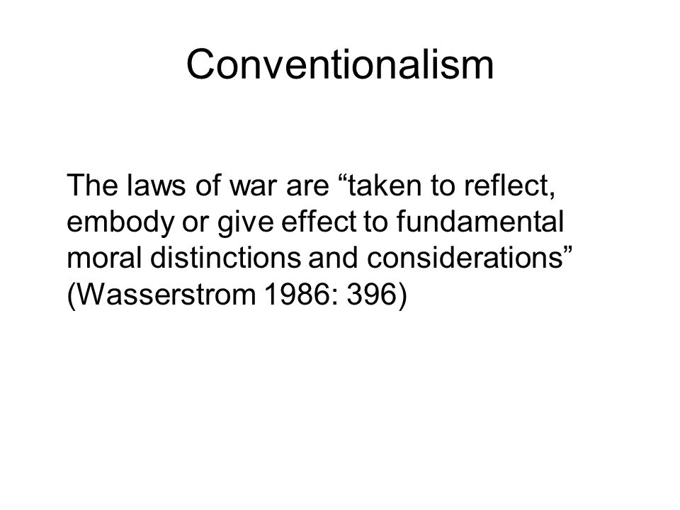 Conventionalism The laws of war are taken to reflect, embody or give effect to fundamental moral distinctions and considerations (Wasserstrom 1986: 396)