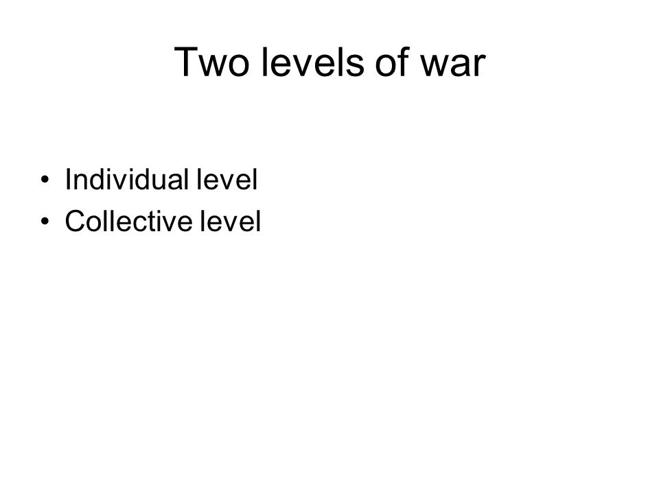 Two levels of war Individual level Collective level