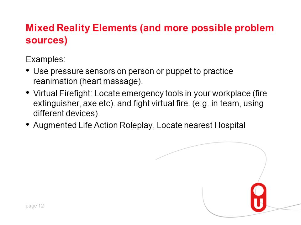 page 12 Mixed Reality Elements (and more possible problem sources) Examples: Use pressure sensors on person or puppet to practice reanimation (heart m