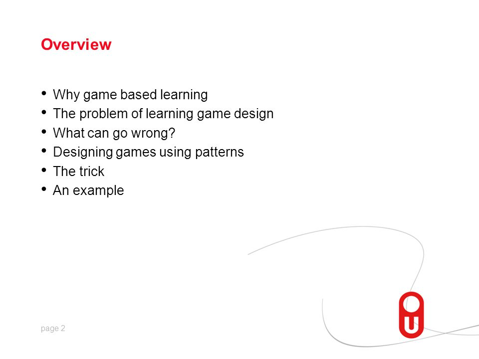 page 2 Overview Why game based learning The problem of learning game design What can go wrong? Designing games using patterns The trick An example