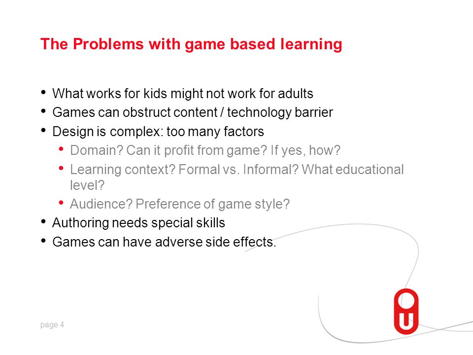 page 4 The Problems with game based learning What works for kids might not work for adults Games can obstruct content / technology barrier Design is c