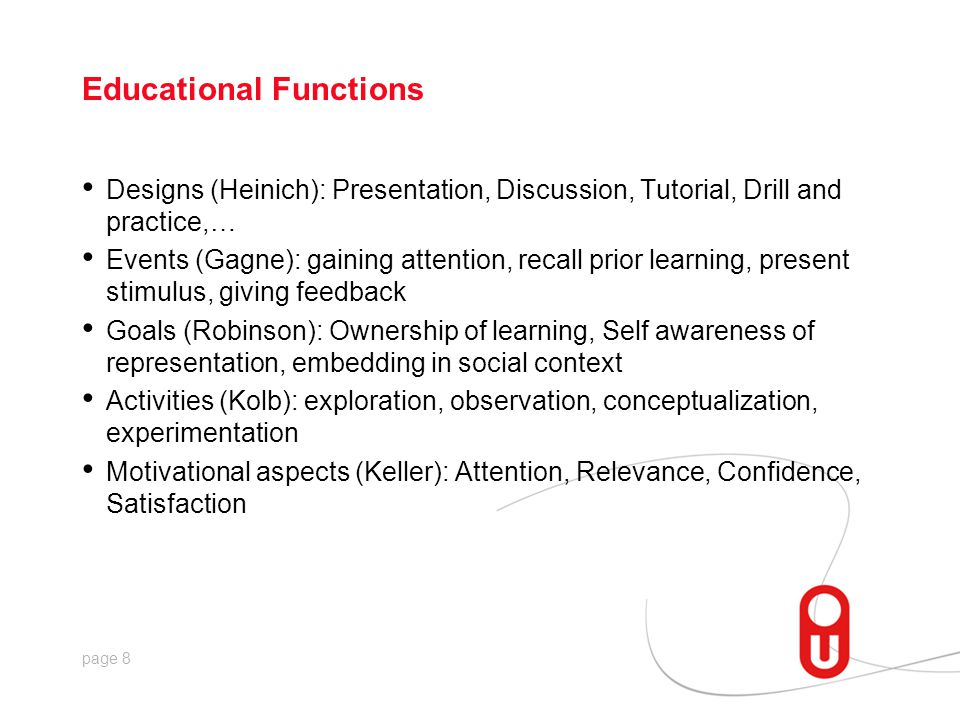 page 8 Educational Functions Designs (Heinich): Presentation, Discussion, Tutorial, Drill and practice,… Events (Gagne): gaining attention, recall prior learning, present stimulus, giving feedback Goals (Robinson): Ownership of learning, Self awareness of representation, embedding in social context Activities (Kolb): exploration, observation, conceptualization, experimentation Motivational aspects (Keller): Attention, Relevance, Confidence, Satisfaction