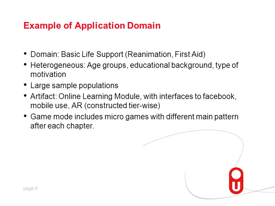 page 9 Example of Application Domain Domain: Basic Life Support (Reanimation, First Aid) Heterogeneous: Age groups, educational background, type of motivation Large sample populations Artifact: Online Learning Module, with interfaces to facebook, mobile use, AR (constructed tier-wise) Game mode includes micro games with different main pattern after each chapter.