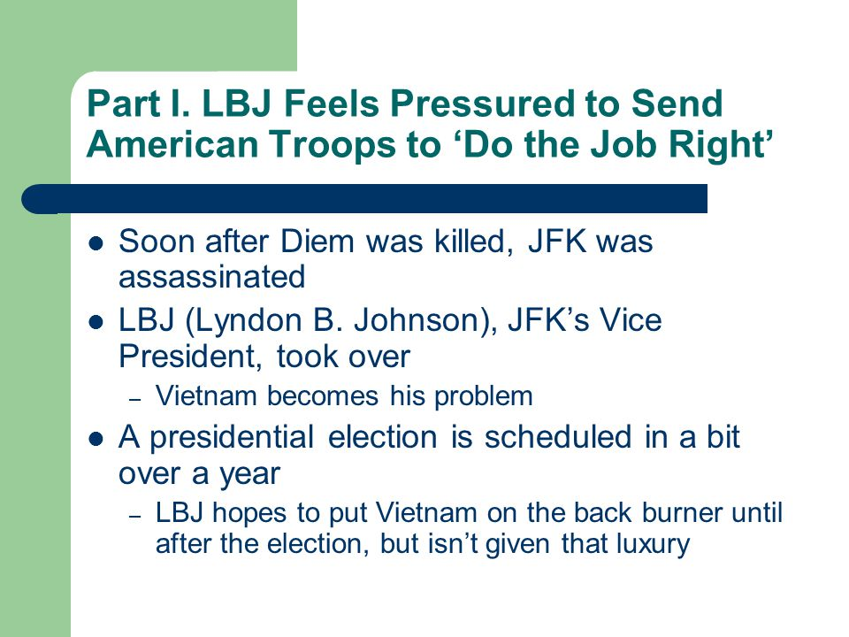 Part I. LBJ Feels Pressured to Send American Troops to 'Do the Job Right' Soon after Diem was killed, JFK was assassinated LBJ (Lyndon B. Johnson), JF