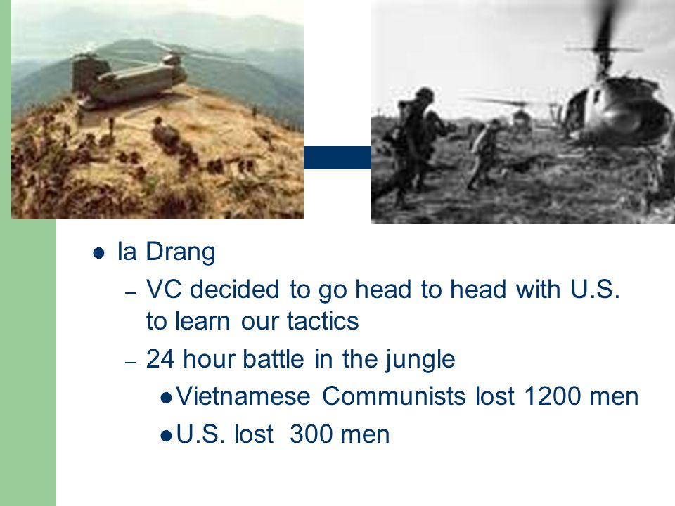 Ia Drang – VC decided to go head to head with U.S. to learn our tactics – 24 hour battle in the jungle Vietnamese Communists lost 1200 men U.S. lost 3