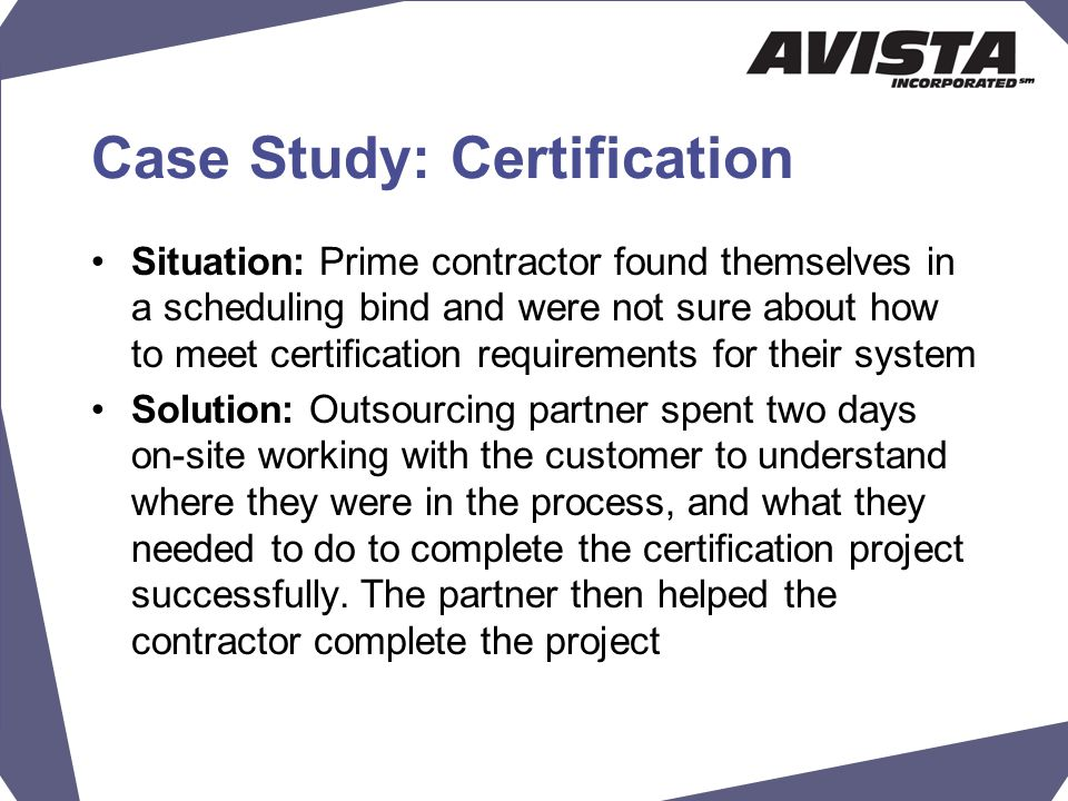Case Study: Certification Situation: Prime contractor found themselves in a scheduling bind and were not sure about how to meet certification requirements for their system Solution: Outsourcing partner spent two days on-site working with the customer to understand where they were in the process, and what they needed to do to complete the certification project successfully.