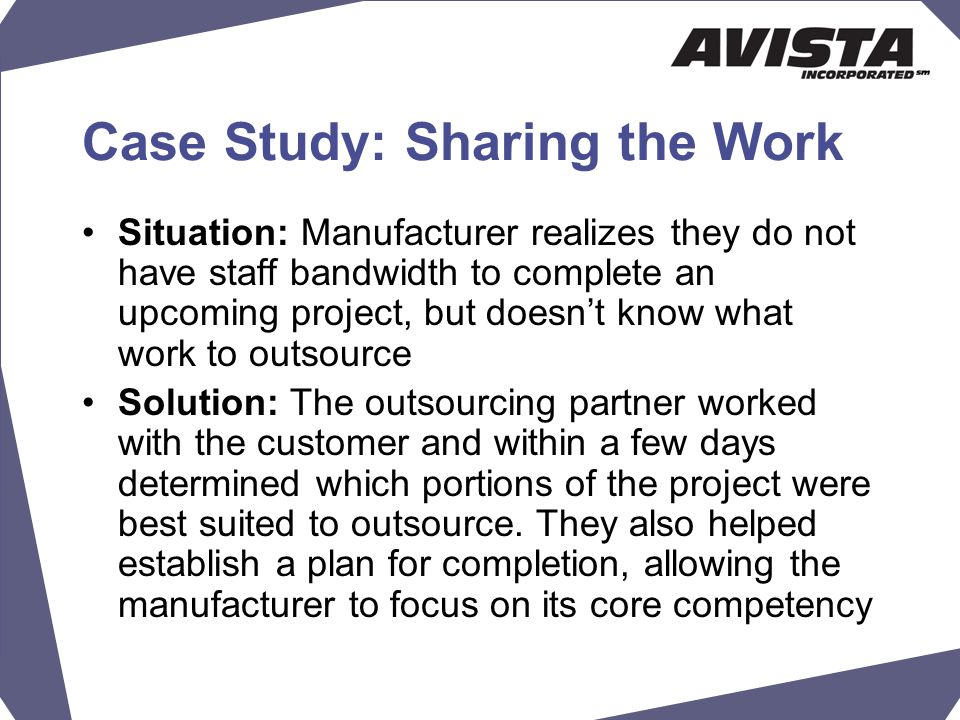 Case Study: Sharing the Work Situation: Manufacturer realizes they do not have staff bandwidth to complete an upcoming project, but doesn't know what work to outsource Solution: The outsourcing partner worked with the customer and within a few days determined which portions of the project were best suited to outsource.