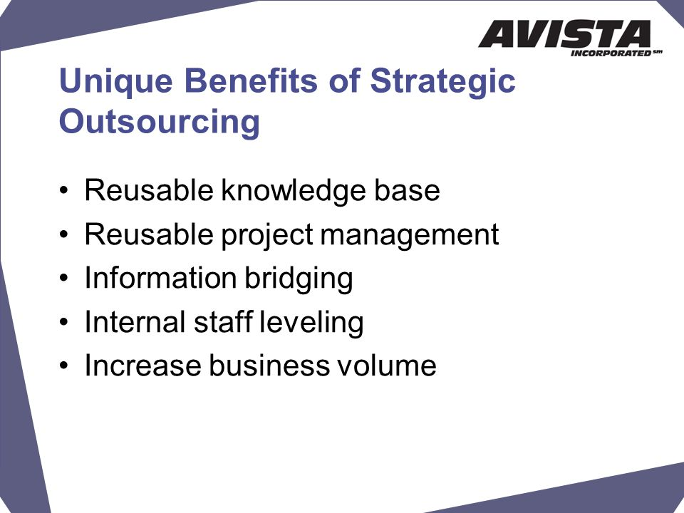 Unique Benefits of Strategic Outsourcing Reusable knowledge base Reusable project management Information bridging Internal staff leveling Increase business volume