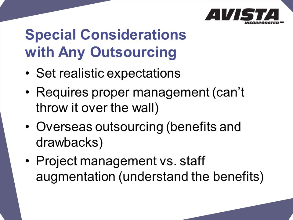 Special Considerations with Any Outsourcing Set realistic expectations Requires proper management (can't throw it over the wall) Overseas outsourcing (benefits and drawbacks) Project management vs.