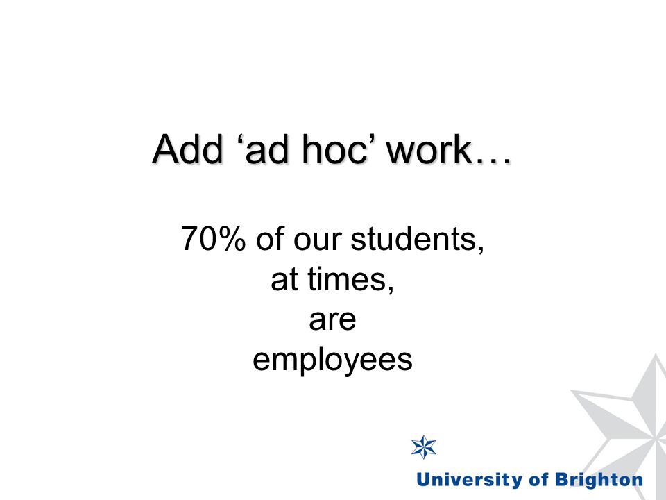 Add 'ad hoc' work… 70% of our students, at times, are employees