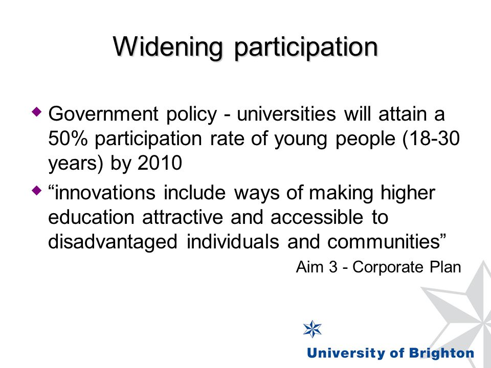 Widening participation  Government policy - universities will attain a 50% participation rate of young people (18-30 years) by 2010  innovations include ways of making higher education attractive and accessible to disadvantaged individuals and communities Aim 3 - Corporate Plan