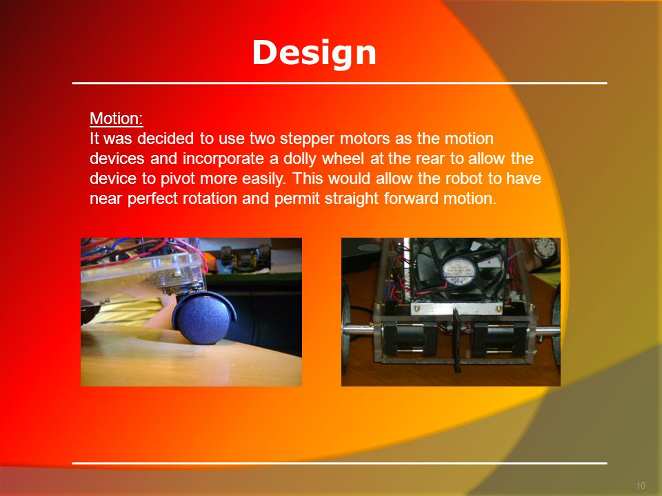 Design 10 Motion: It was decided to use two stepper motors as the motion devices and incorporate a dolly wheel at the rear to allow the device to pivot more easily.