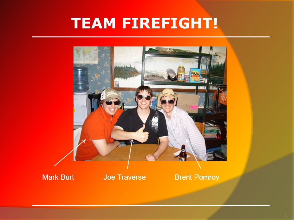 TEAM FIREFIGHT! Mark BurtJoe TraverseBrent Pomroy 2