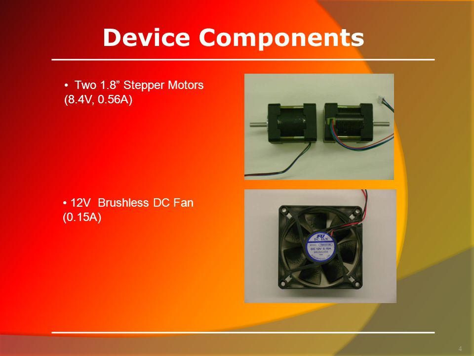 Device Components 4 Two 1.8 Stepper Motors (8.4V, 0.56A) 12V Brushless DC Fan (0.15A)