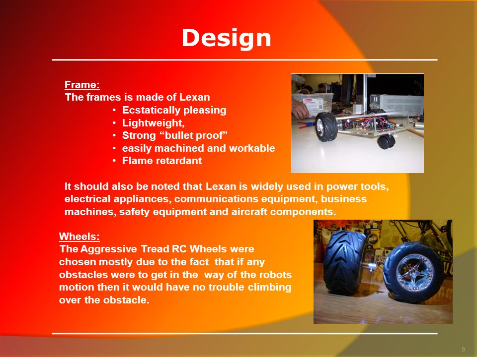 Design 9 Frame: The frames is made of Lexan Ecstatically pleasing Lightweight, Strong bullet proof easily machined and workable Flame retardant It should also be noted that Lexan is widely used in power tools, electrical appliances, communications equipment, business machines, safety equipment and aircraft components.