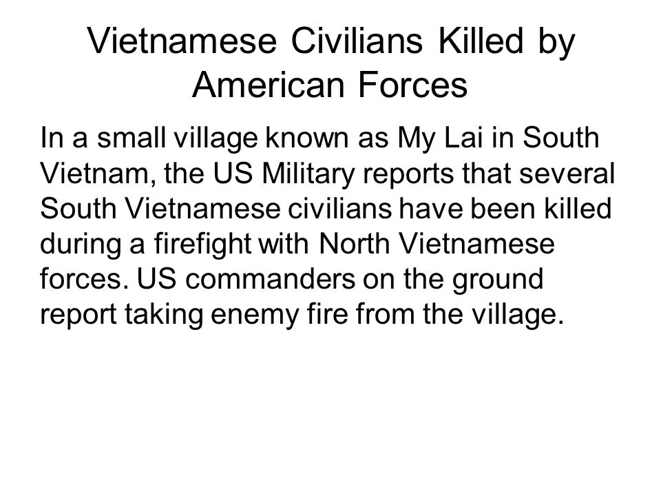 Vietnamese Civilians Killed by American Forces In a small village known as My Lai in South Vietnam, the US Military reports that several South Vietnamese civilians have been killed during a firefight with North Vietnamese forces.