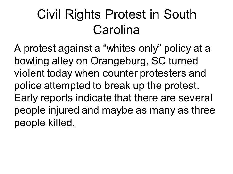 "Civil Rights Protest in South Carolina A protest against a ""whites only"" policy at a bowling alley on Orangeburg, SC turned violent today when counter"