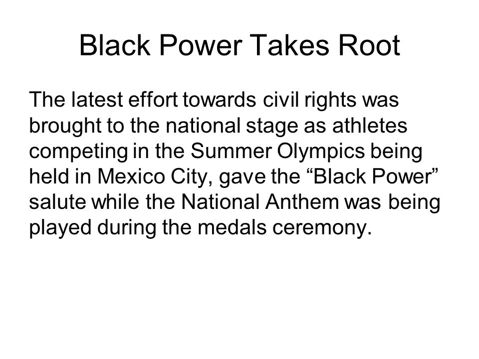 Black Power Takes Root The latest effort towards civil rights was brought to the national stage as athletes competing in the Summer Olympics being held in Mexico City, gave the Black Power salute while the National Anthem was being played during the medals ceremony.