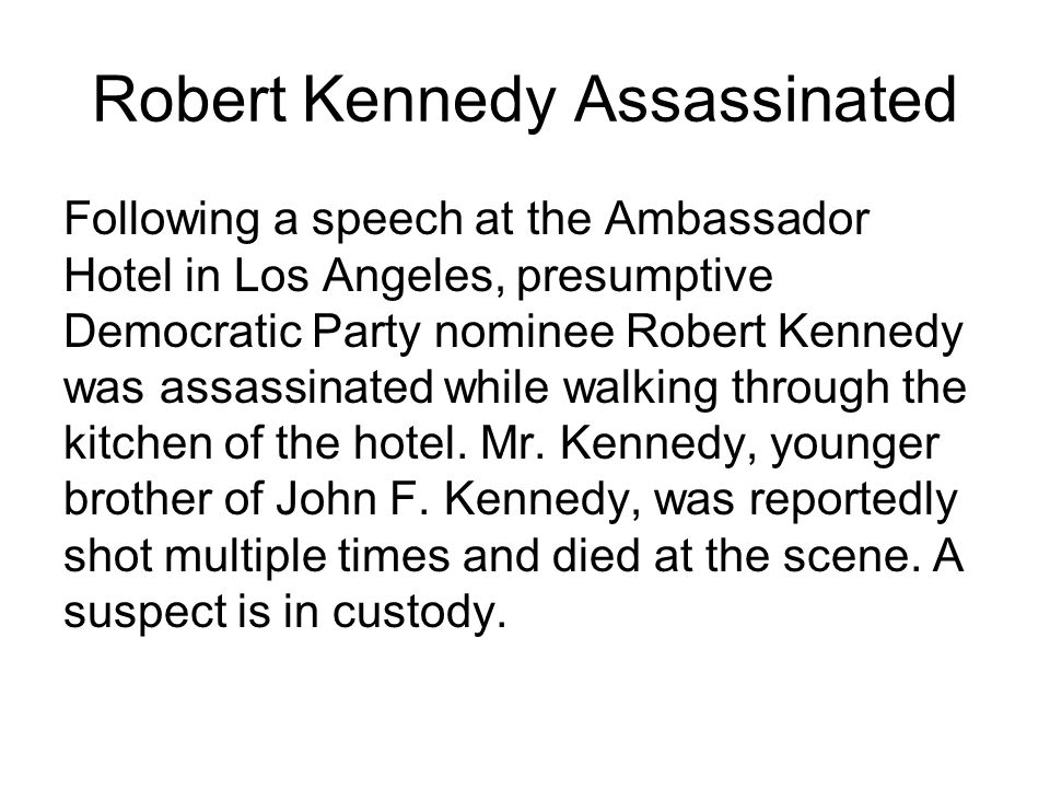 Robert Kennedy Assassinated Following a speech at the Ambassador Hotel in Los Angeles, presumptive Democratic Party nominee Robert Kennedy was assassinated while walking through the kitchen of the hotel.