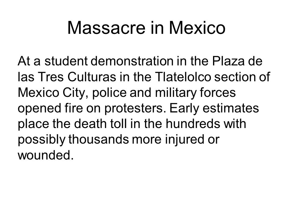 Massacre in Mexico At a student demonstration in the Plaza de las Tres Culturas in the Tlatelolco section of Mexico City, police and military forces opened fire on protesters.
