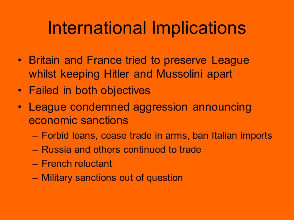 International Implications Britain and France tried to preserve League whilst keeping Hitler and Mussolini apart Failed in both objectives League condemned aggression announcing economic sanctions –Forbid loans, cease trade in arms, ban Italian imports –Russia and others continued to trade –French reluctant –Military sanctions out of question