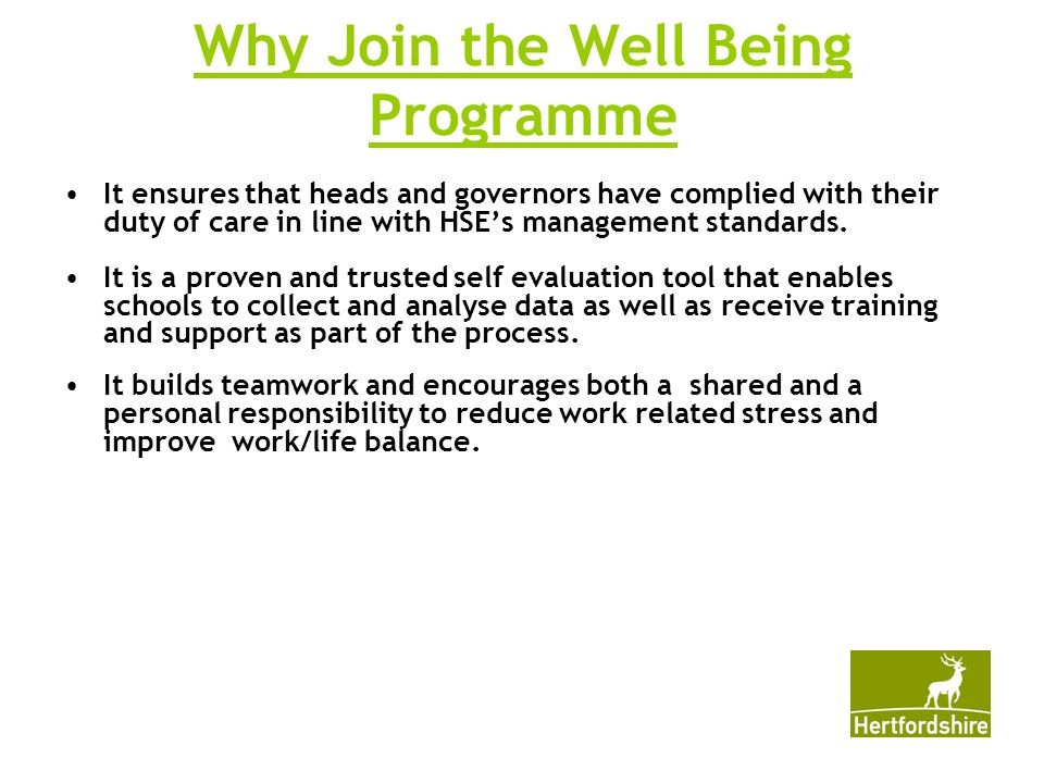 Why Join the Well Being Programme It ensures that heads and governors have complied with their duty of care in line with HSE's management standards.
